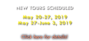 New Tours Scheduled:  May 20-27, 2019 / May 27-June 3, 2019